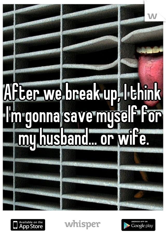 After we break up, I think I'm gonna save myself for my husband... or wife.