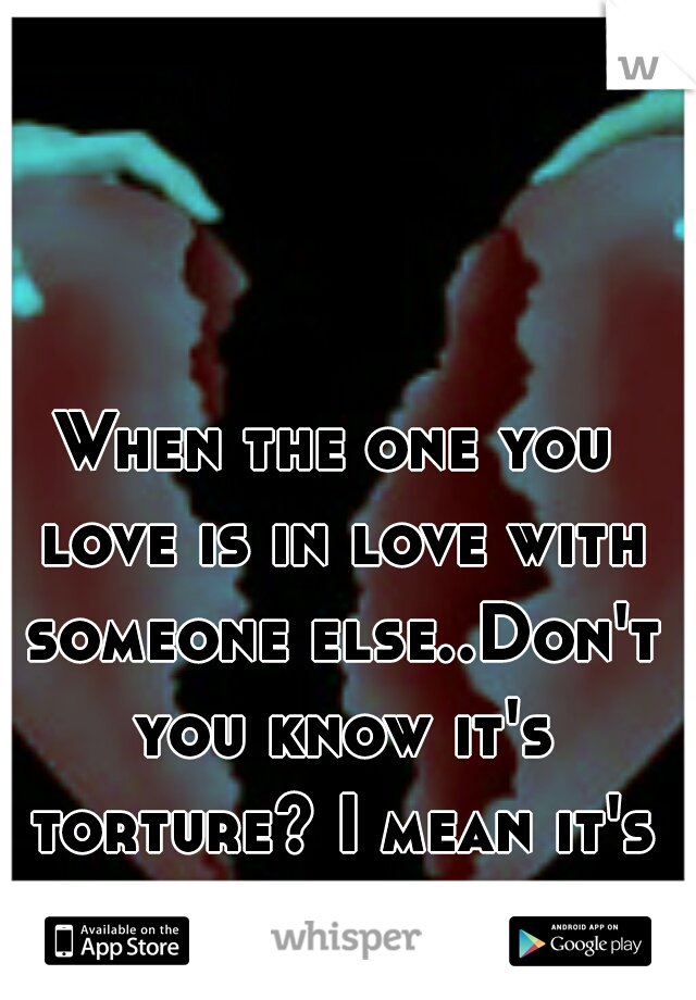 When the one you love is in love with someone else..Don't you know it's torture? I mean it's living HELL