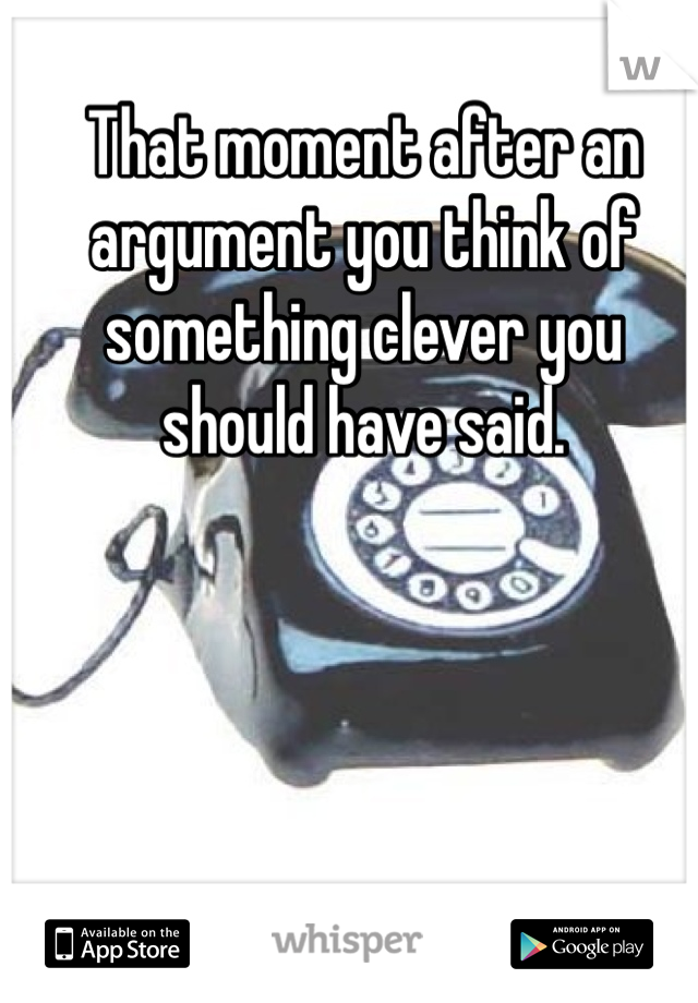 That moment after an argument you think of something clever you should have said.