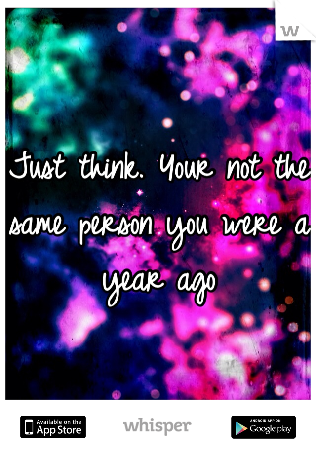 Just think. Your not the same person you were a year ago