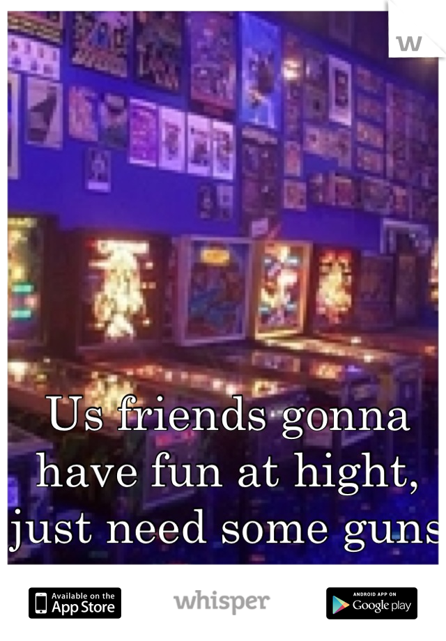 Us friends gonna have fun at hight, just need some guns