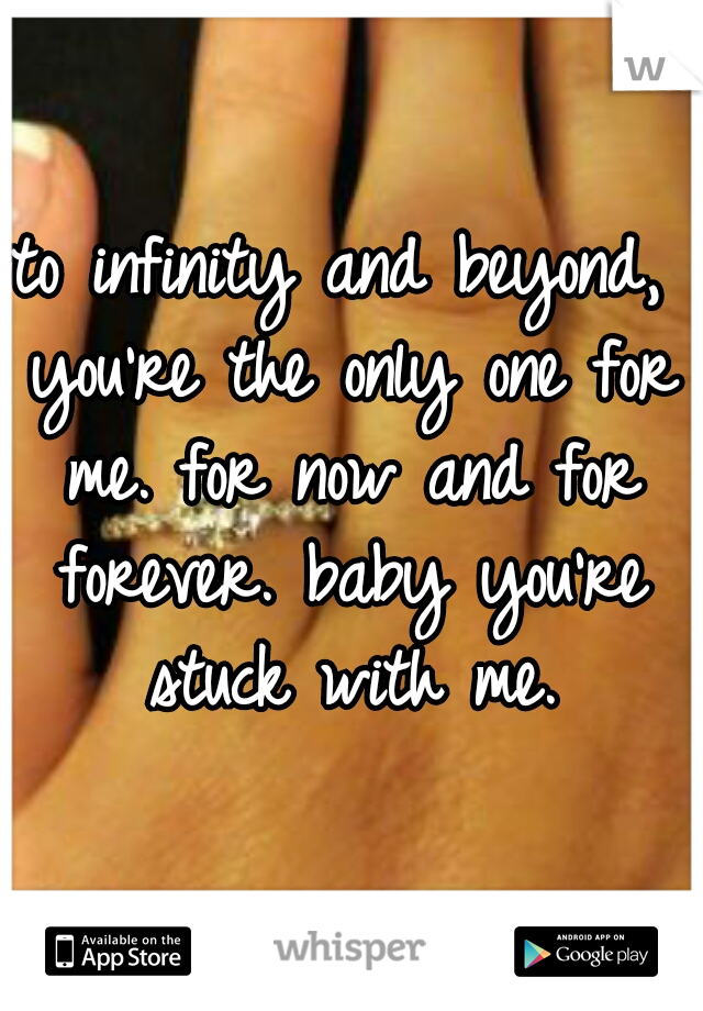 to infinity and beyond, you're the only one for me. for now and for forever. baby you're stuck with me.