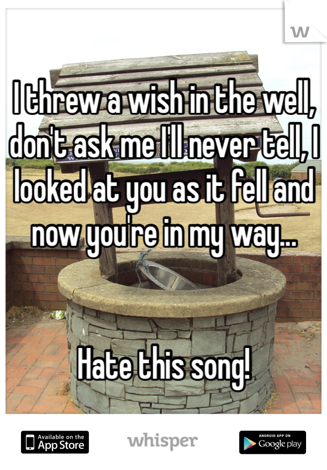 I threw a wish in the well, don't ask me I'll never tell, I looked at you as it fell and now you're in my way...    Hate this song!