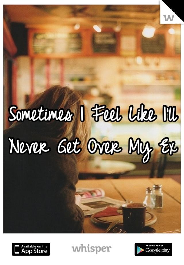 Sometimes I Feel Like I'll Never Get Over My Ex