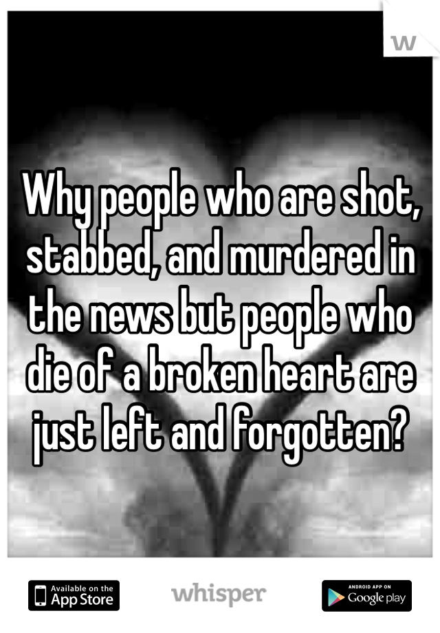 Why people who are shot, stabbed, and murdered in the news but people who die of a broken heart are just left and forgotten?