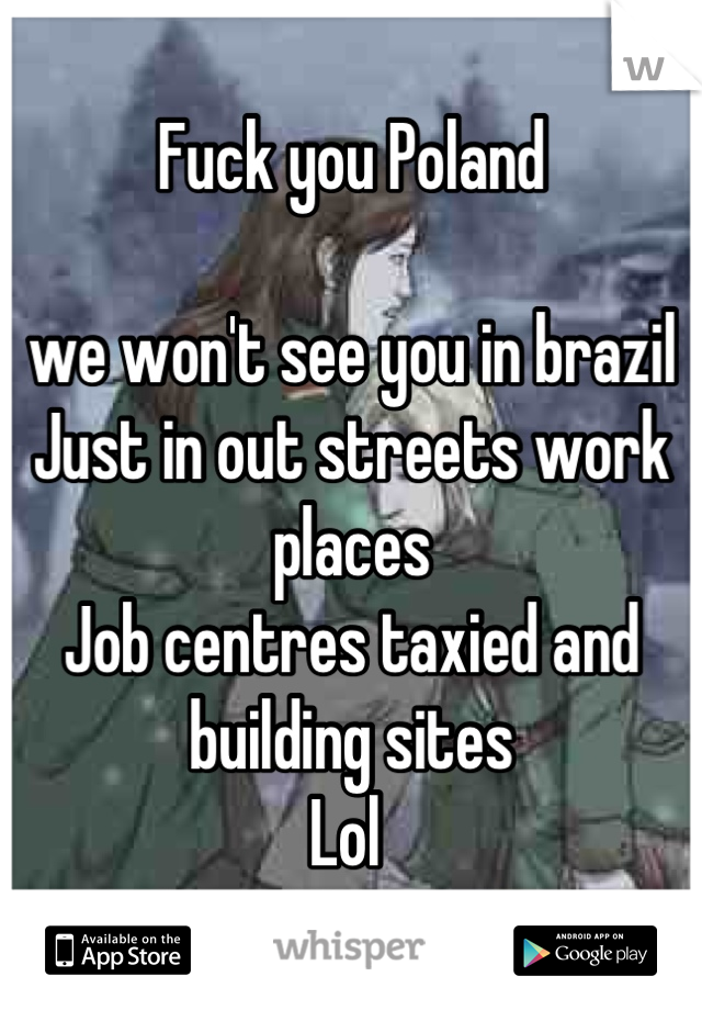 Fuck you Poland   we won't see you in brazil  Just in out streets work places  Job centres taxied and building sites  Lol