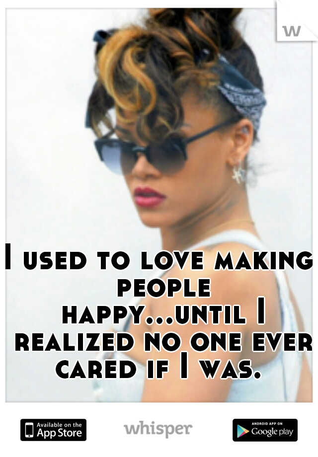 I used to love making people happy...until I realized no one ever cared if I was.