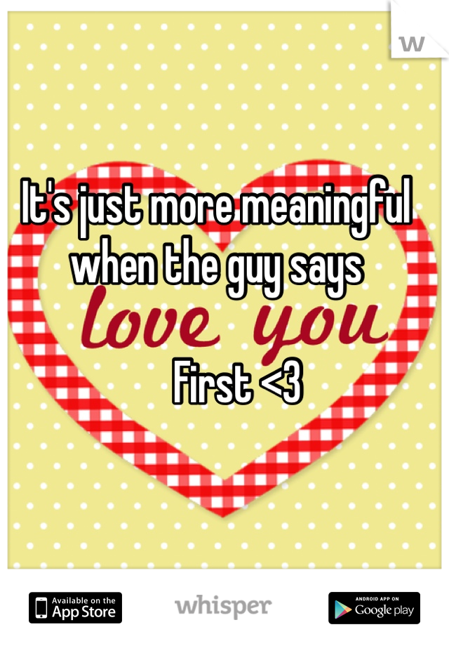 It's just more meaningful when the guy says        First <3