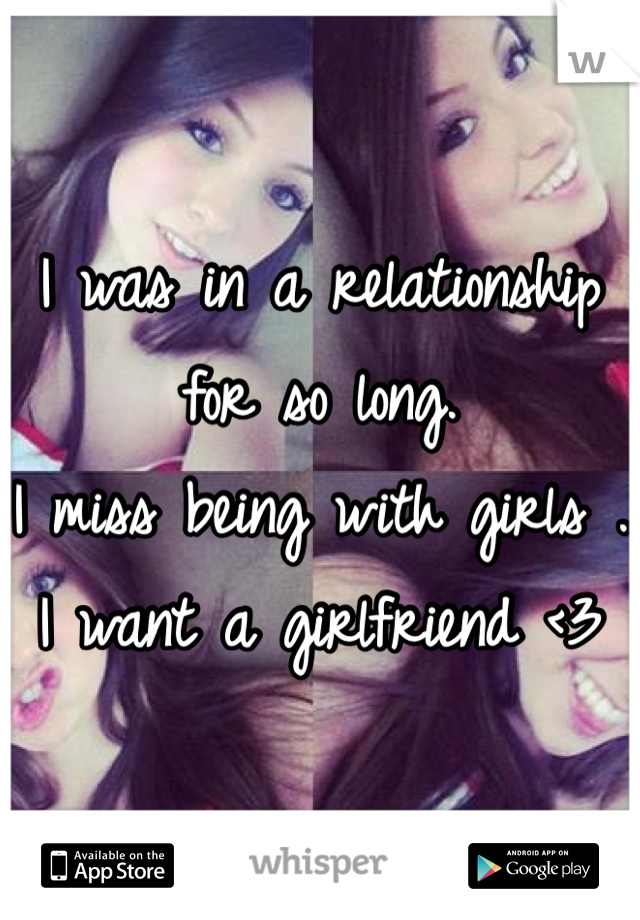 I was in a relationship for so long.  I miss being with girls .  I want a girlfriend <3
