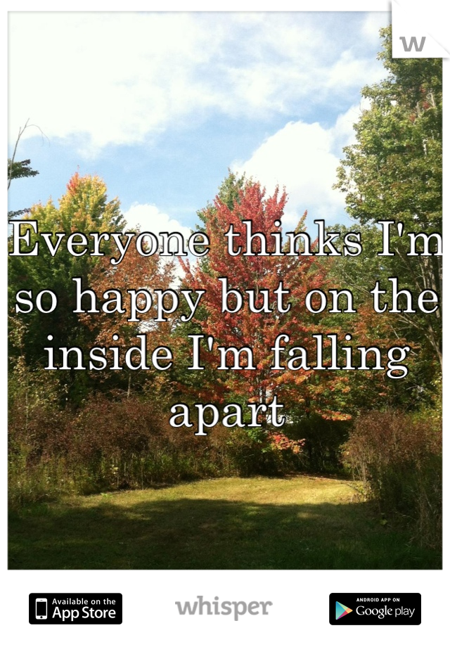 Everyone thinks I'm so happy but on the inside I'm falling apart