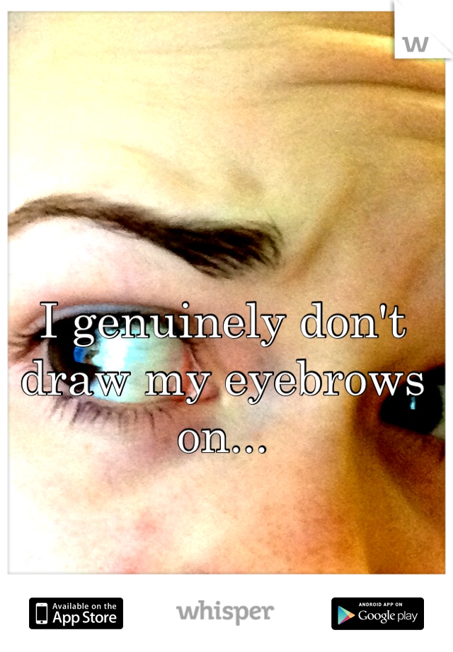 I genuinely don't draw my eyebrows on...