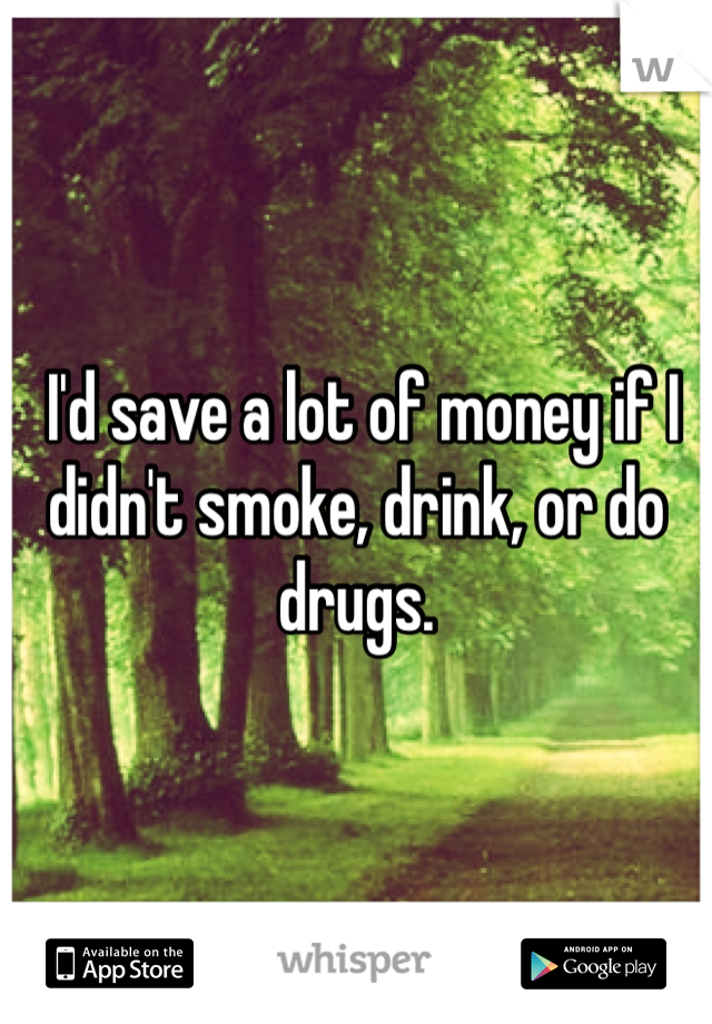 I'd save a lot of money if I didn't smoke, drink, or do drugs.
