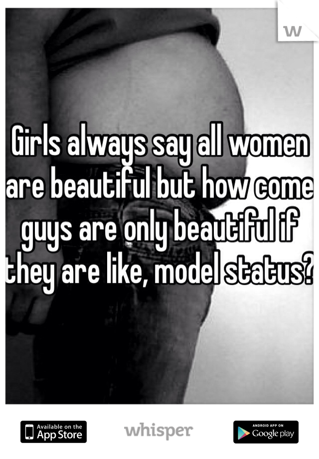 Girls always say all women are beautiful but how come guys are only beautiful if they are like, model status?