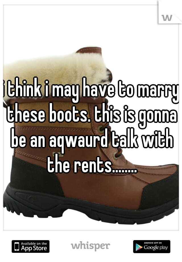 i think i may have to marry these boots. this is gonna be an aqwaurd talk with the rents........
