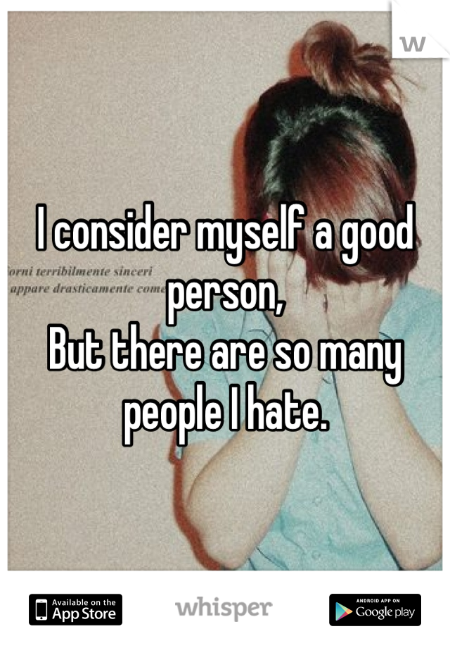 I consider myself a good person, But there are so many people I hate.