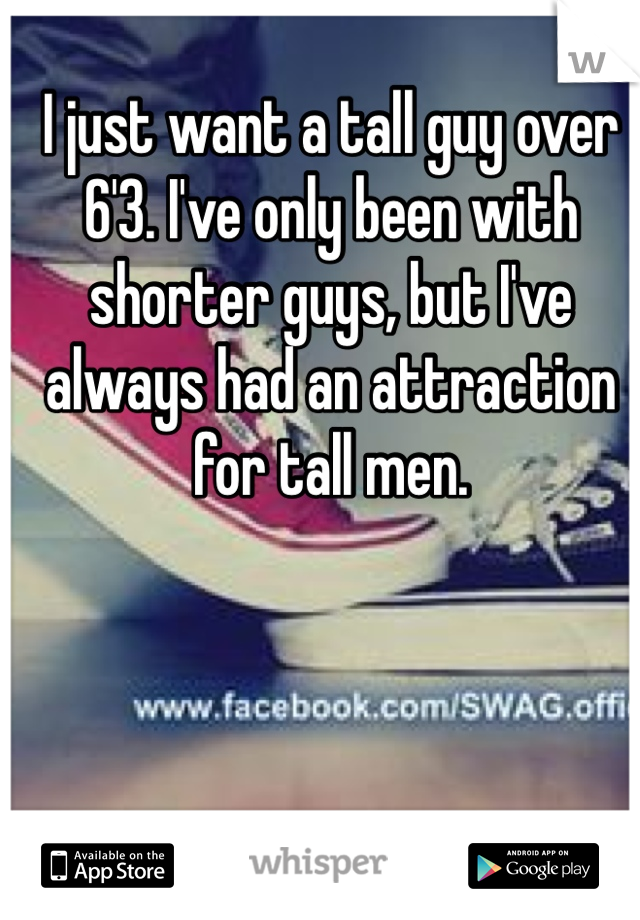 I just want a tall guy over 6'3. I've only been with shorter guys, but I've always had an attraction for tall men.