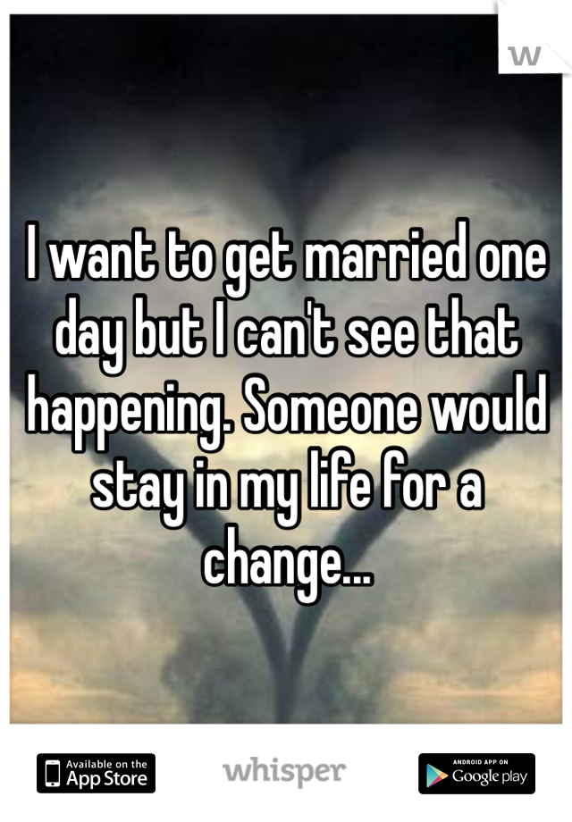 I want to get married one day but I can't see that happening. Someone would stay in my life for a change...