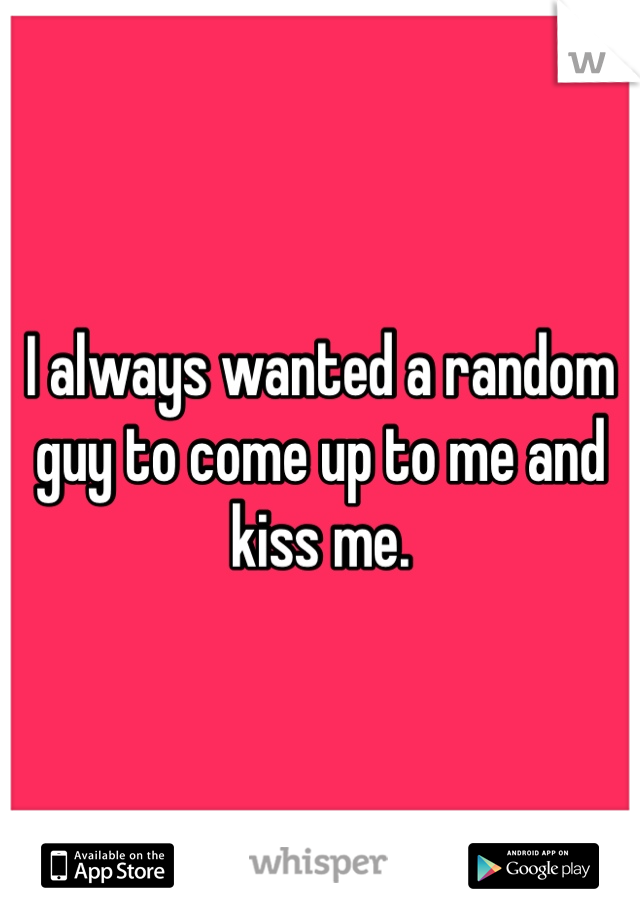 I always wanted a random guy to come up to me and kiss me.