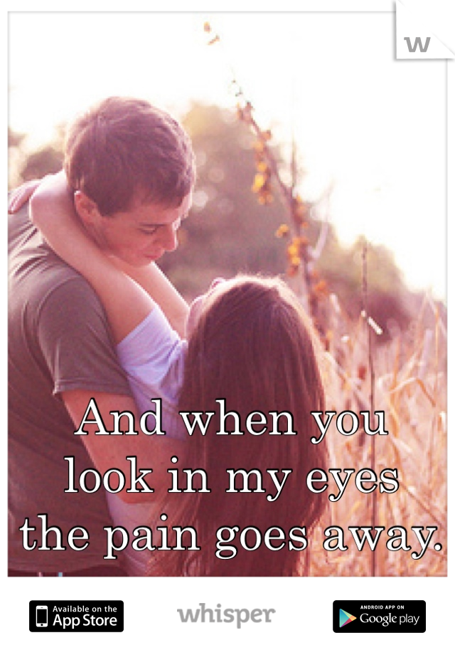 And when you  look in my eyes  the pain goes away.