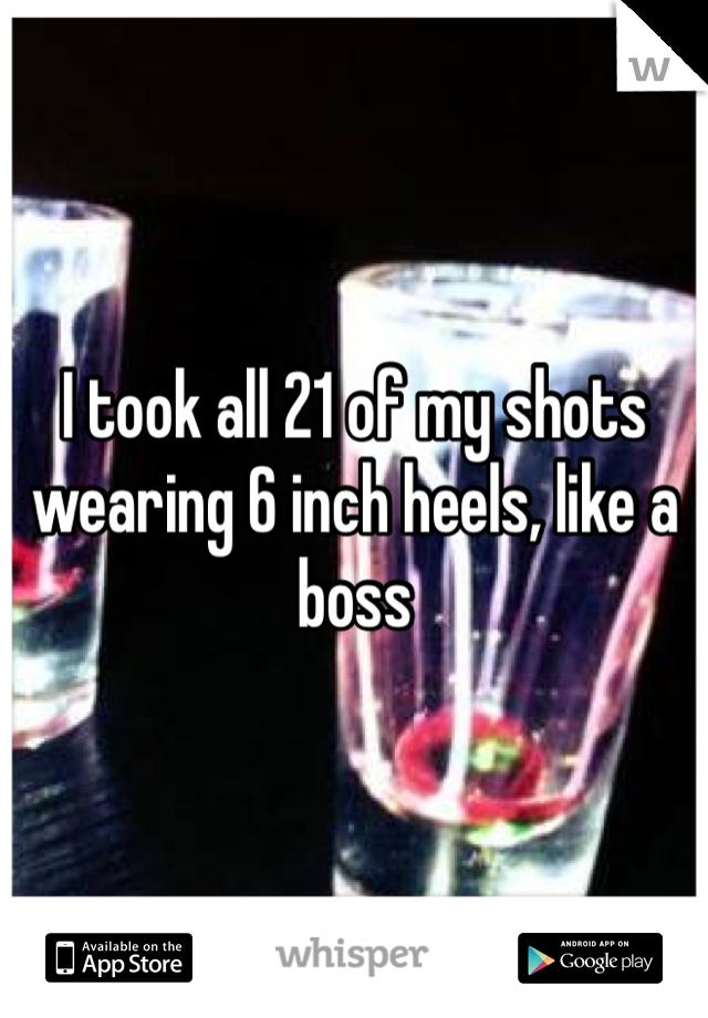 I took all 21 of my shots wearing 6 inch heels, like a boss