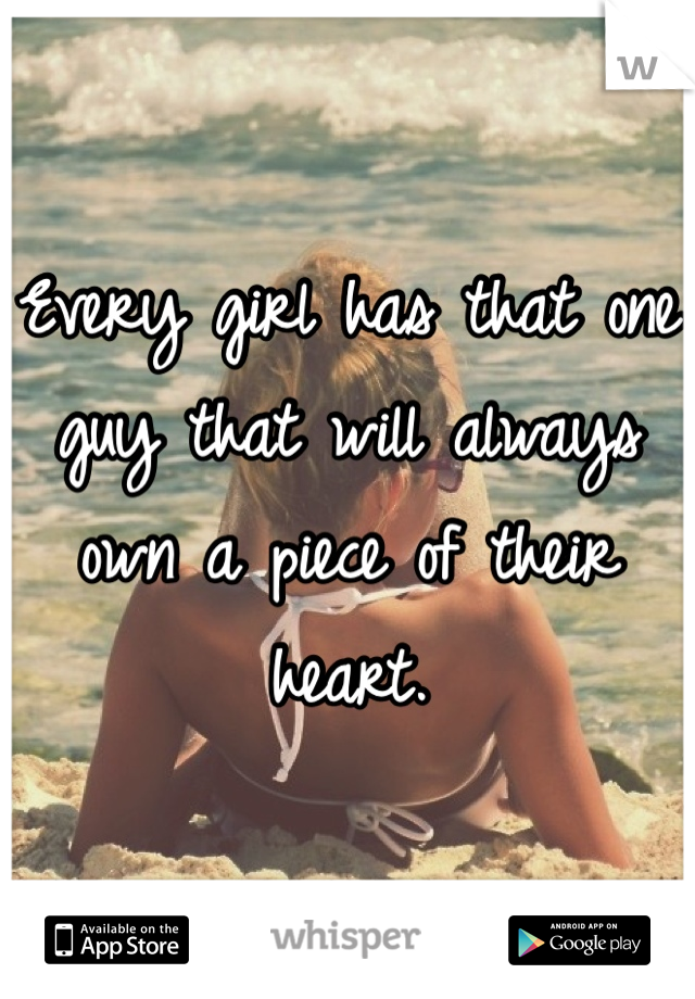 Every girl has that one guy that will always own a piece of their heart.