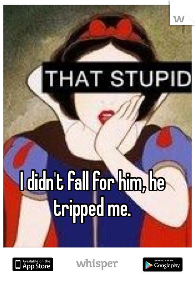 I didn't fall for him, he tripped me.