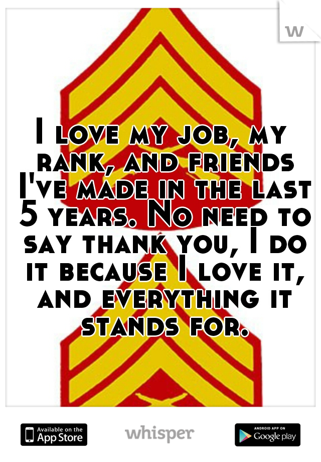 I love my job, my rank, and friends I've made in the last 5 years. No need to say thank you, I do it because I love it, and everything it stands for.