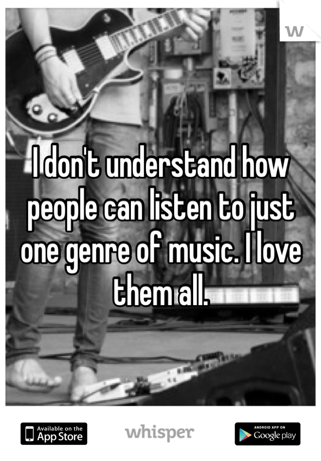 I don't understand how people can listen to just one genre of music. I love them all.