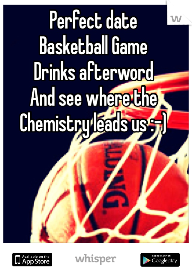 Perfect date Basketball Game Drinks afterword And see where the Chemistry leads us :-)