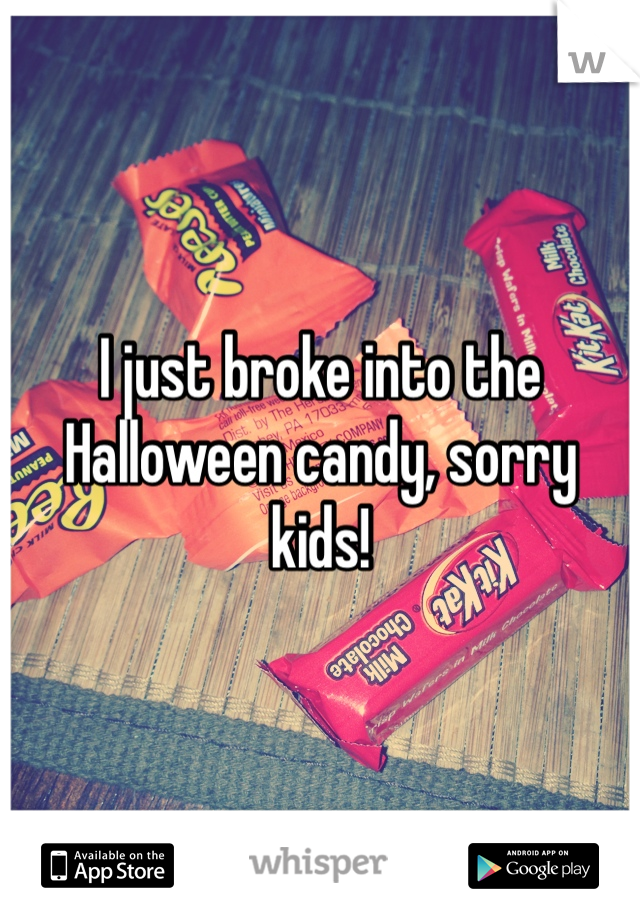 I just broke into the Halloween candy, sorry kids!