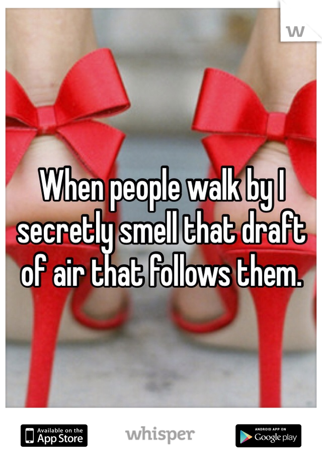 When people walk by I secretly smell that draft of air that follows them.