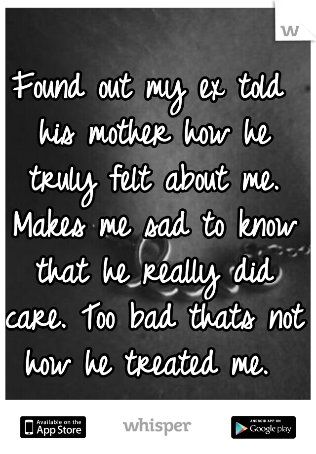 Found out my ex told his mother how he truly felt about me. Makes me sad to know that he really did care. Too bad thats not how he treated me.