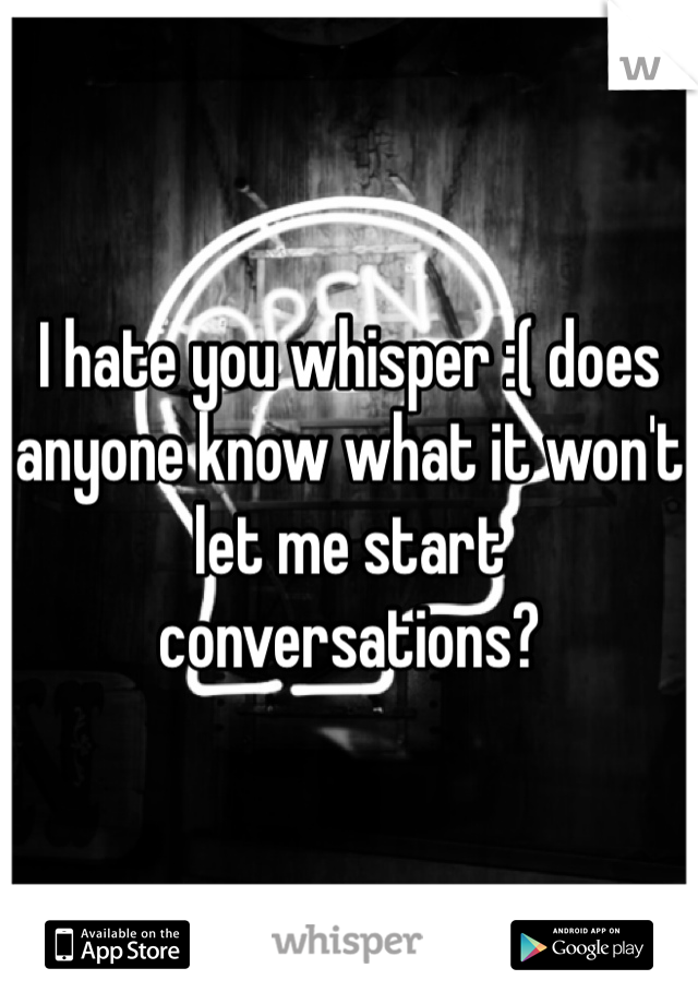 I hate you whisper :( does anyone know what it won't let me start conversations?