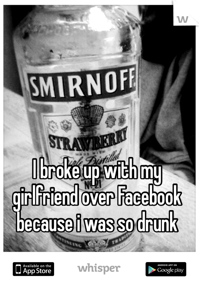I broke up with my girlfriend over Facebook because i was so drunk