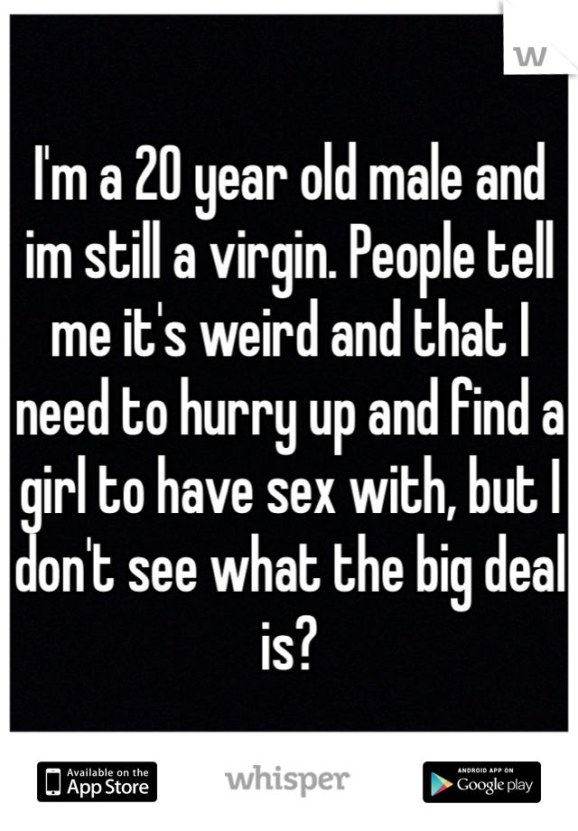 I'm a 20 year old male and im still a virgin. People tell me it's weird and that I need to hurry up and find a girl to have sex with, but I don't see what the big deal is?
