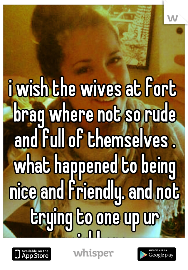 i wish the wives at fort brag where not so rude and full of themselves . what happened to being nice and friendly. and not trying to one up ur neighbors