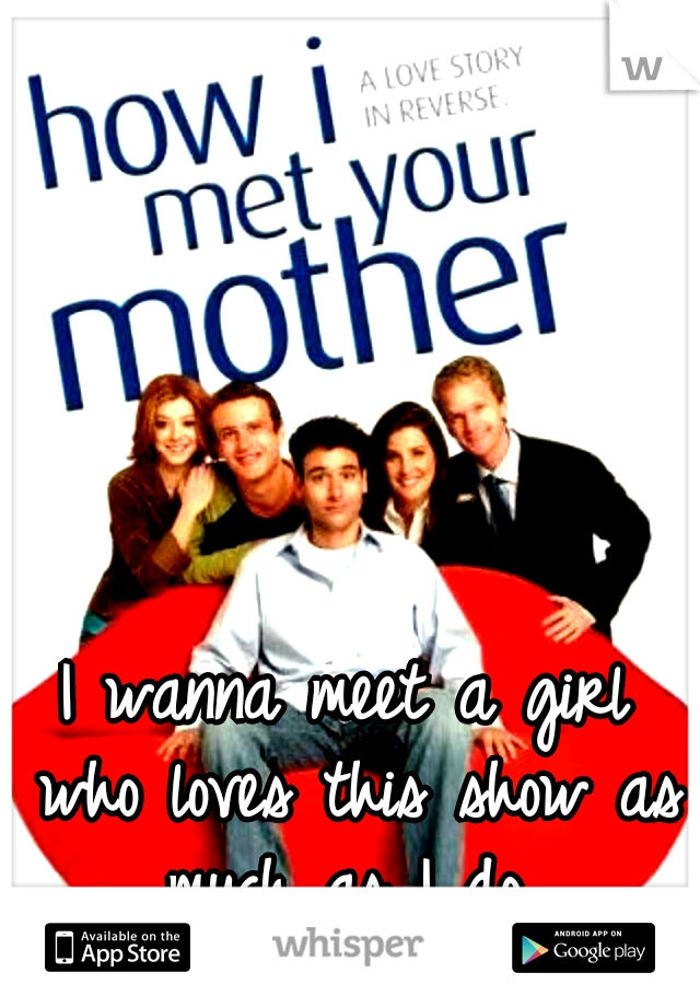 I wanna meet a girl who loves this show as much as I do