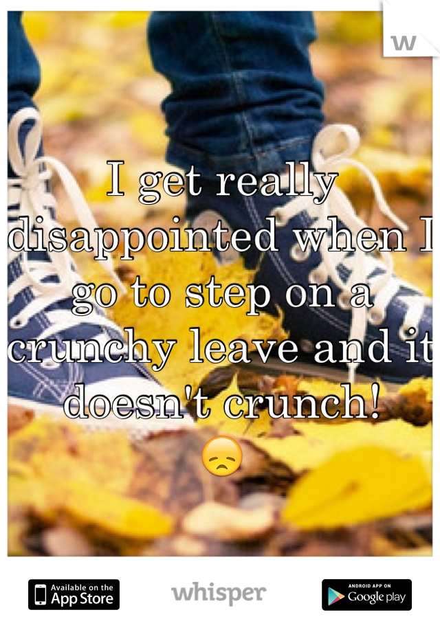 I get really disappointed when I go to step on a crunchy leave and it doesn't crunch!  😞