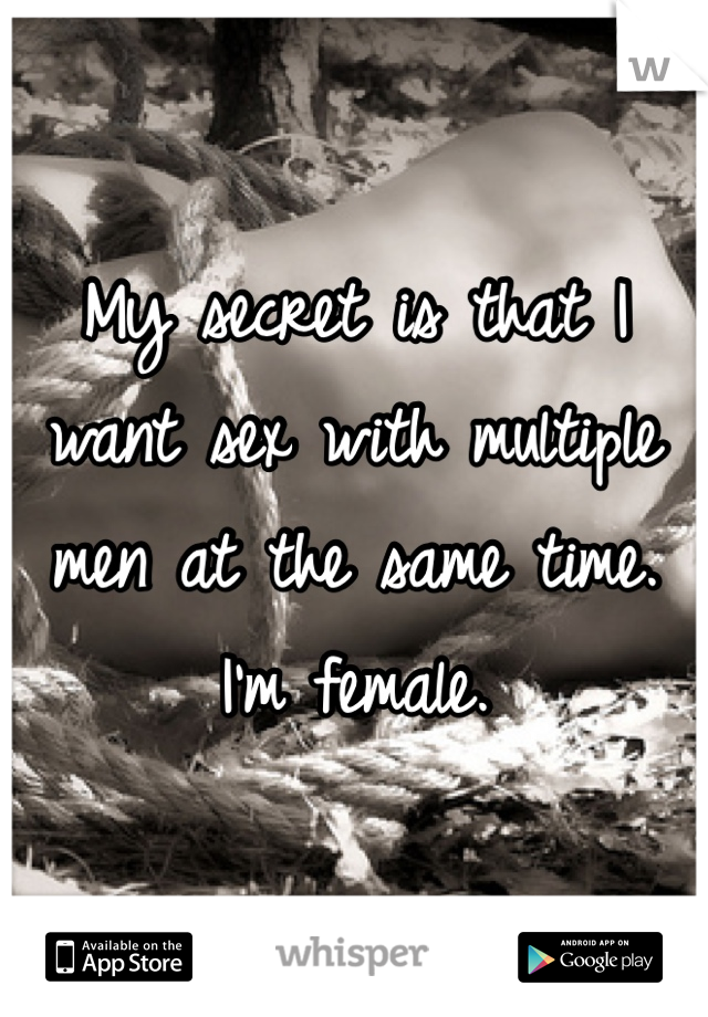 My secret is that I want sex with multiple men at the same time. I'm female.
