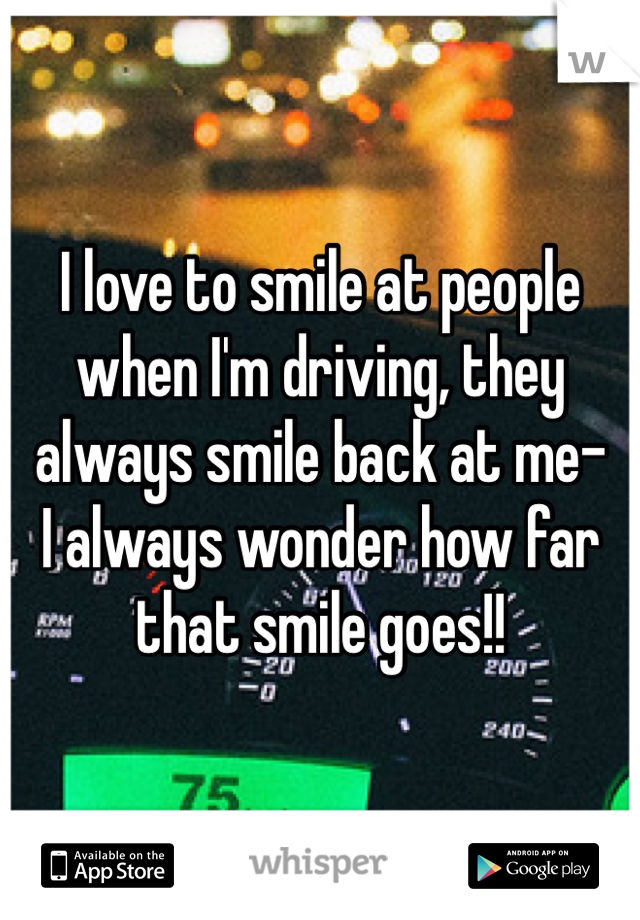 I love to smile at people when I'm driving, they always smile back at me-  I always wonder how far that smile goes!!