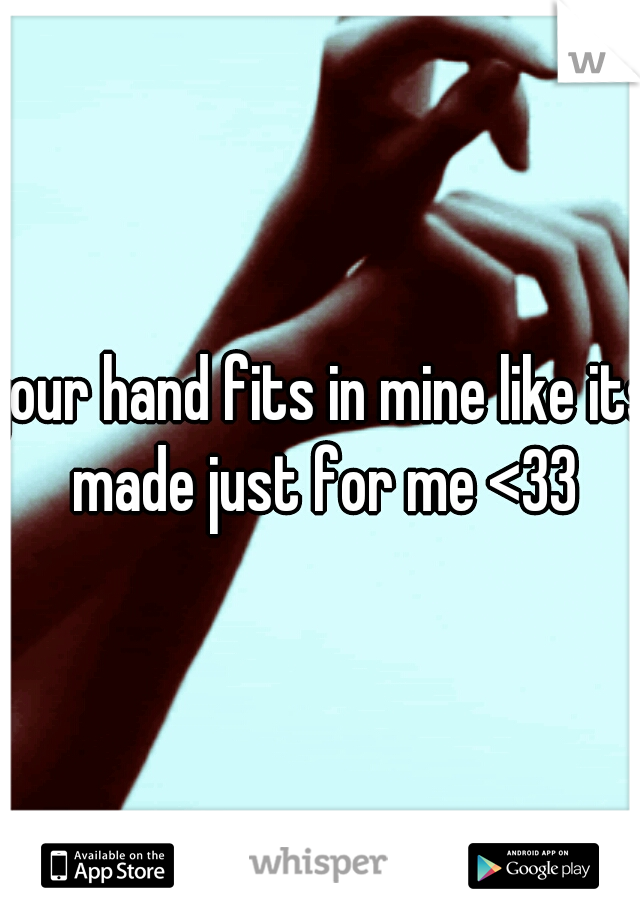 your hand fits in mine like its made just for me <33
