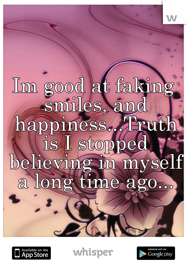 Im good at faking smiles, and happiness...Truth is I stopped believing in myself a long time ago...