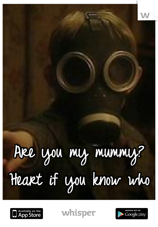 Are you my mummy? Heart if you know who this kid is!
