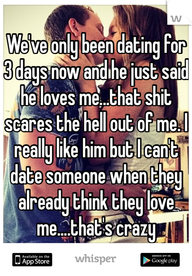 We've only been dating for 3 days now and he just said he loves me...that shit scares the hell out of me. I really like him but I can't date someone when they already think they love me....that's crazy