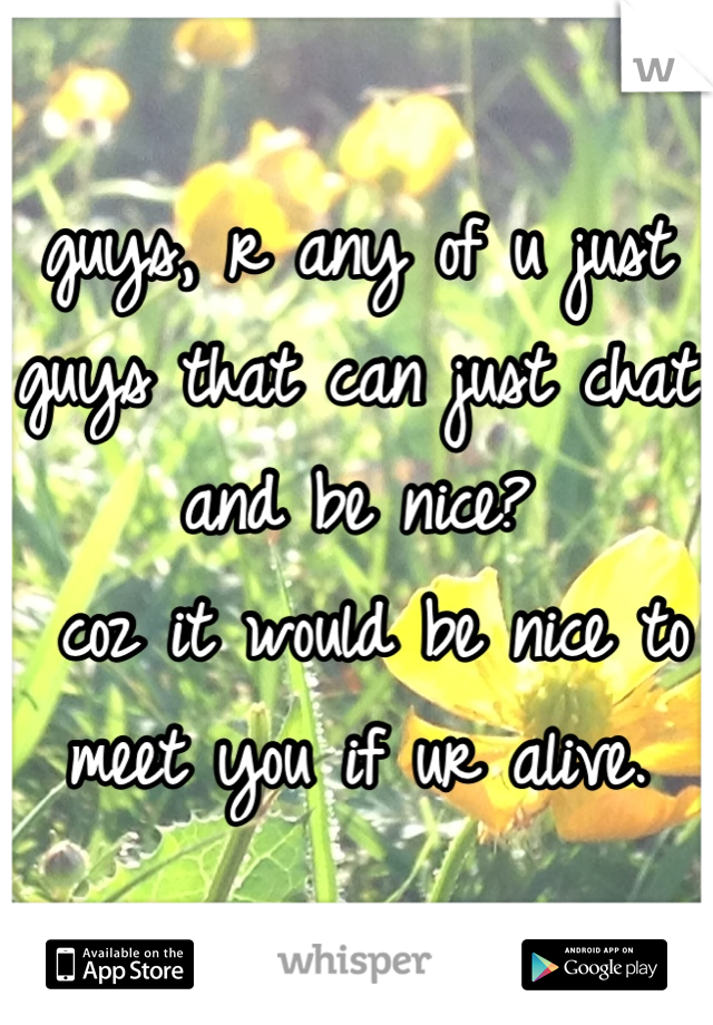 guys, r any of u just guys that can just chat and be nice?  coz it would be nice to meet you if ur alive.