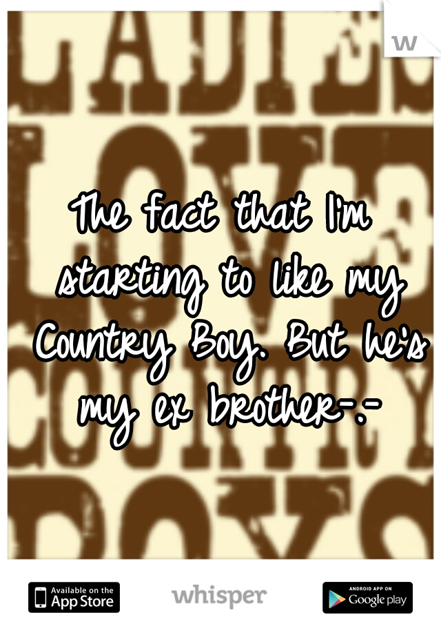 The fact that I'm starting to like my Country Boy. But he's my ex brother-.-