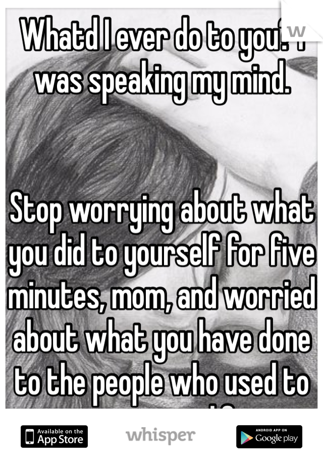 Whatd I ever do to you? I was speaking my mind.   Stop worrying about what you did to yourself for five minutes, mom, and worried about what you have done to the people who used to care in your life..