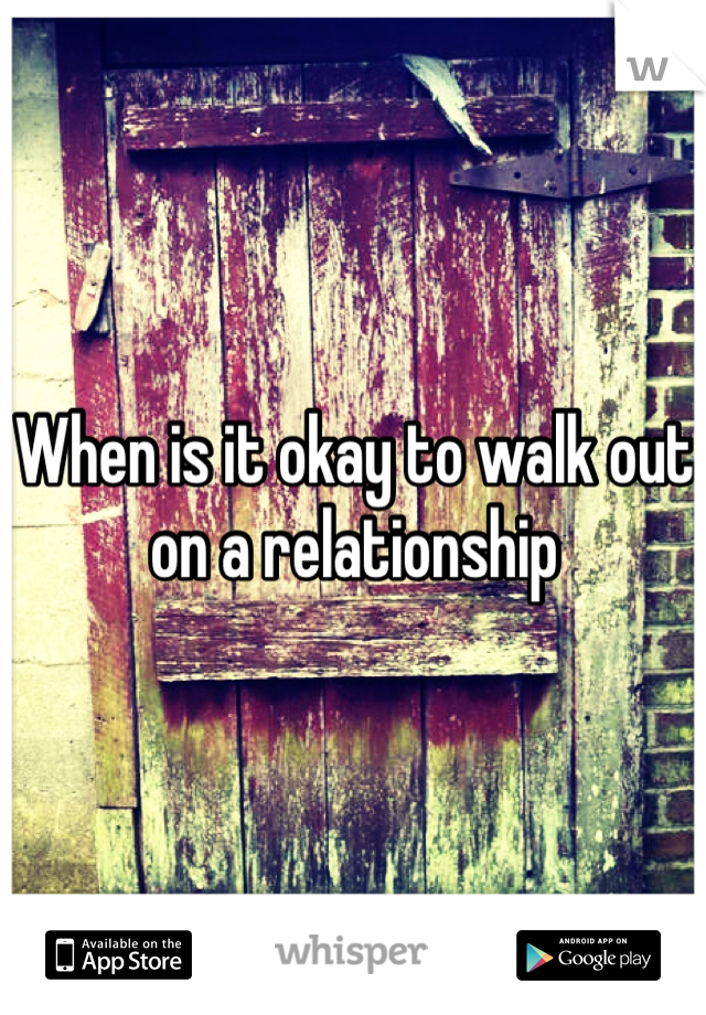 When is it okay to walk out on a relationship