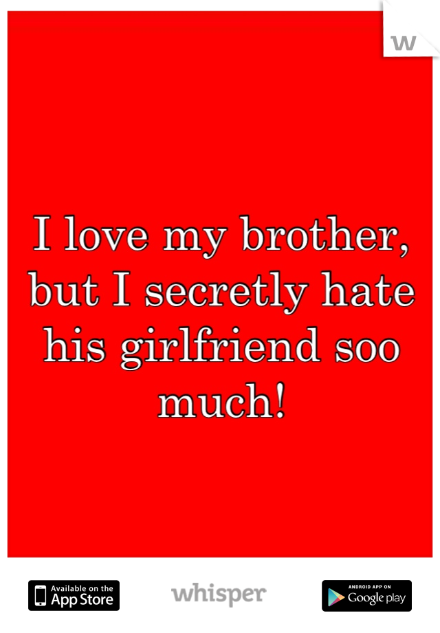I love my brother, but I secretly hate his girlfriend soo much!