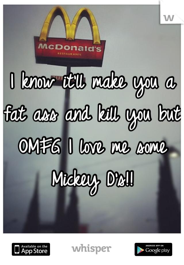 I know it'll make you a fat ass and kill you but OMFG I love me some Mickey D's!!
